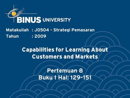 Capabilities for Learning About Customers and Markets Pertemuan 8 Buku 1 Hal: 129-151 Matakuliah: J0504 - Strategi Pemasaran Tahun: 2009.