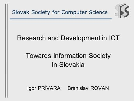 Slovak Society for Computer Science Research and Development in ICT Towards Information Society In Slovakia Igor PRÍVARABranislav ROVAN.