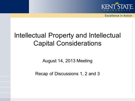 Intellectual Property and Intellectual Capital Considerations August 14, 2013 Meeting Recap of Discussions 1, 2 and 3.