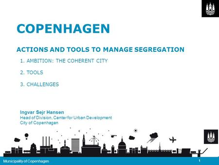 DatoØKONOMIFORVALTNINGENKØBENHAVNS KOMMUNE / COPENHAGEN ACTIONS AND TOOLS TO MANAGE SEGREGATION 1. AMBITION: THE COHERENT CITY 2. TOOLS 3. CHALLENGES Ingvar.