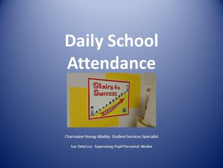 Daily School Attendance Charmaine Young-Waddy- Student Services Specialist Sue DelaCruz- Supervising Pupil Personnel Worker.