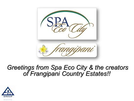 Greetings from Spa Eco City & the creators of Frangipani Country Estates!! Greetings from Spa Eco City & the creators of Frangipani Country Estates!! 1.