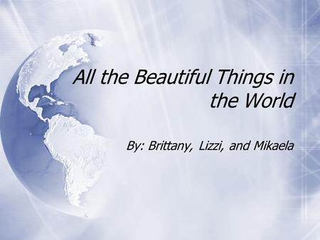 All the Beautiful Things in the World By: Brittany, Lizzi, and Mikaela.
