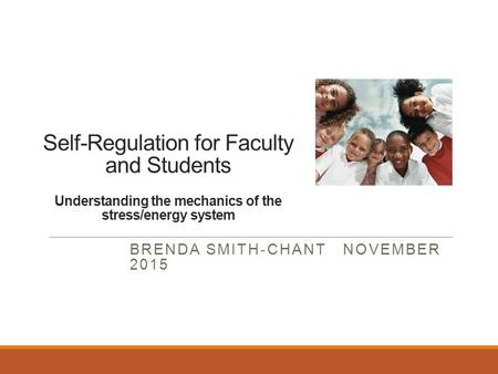 Self-Regulation for Faculty and Students Understanding the mechanics of the stress/energy system BRENDA SMITH-CHANT NOVEMBER 2015.