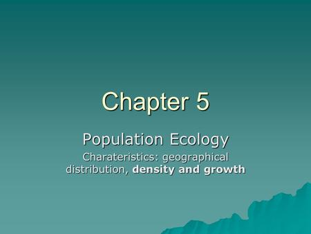 Chapter 5 Population Ecology Charateristics: geographical distribution, density and growth.