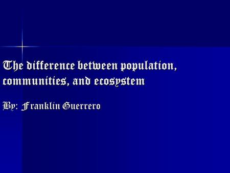The difference between population, communities, and ecosystem By: Franklin Guerrero.
