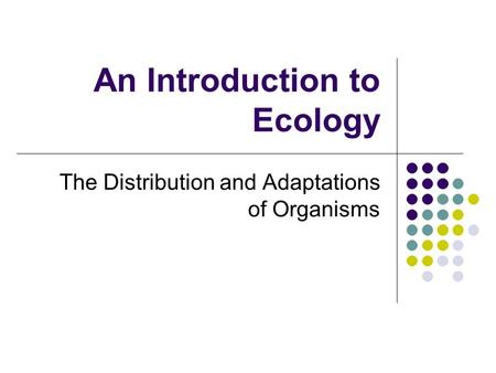 An Introduction to Ecology The Distribution and Adaptations of Organisms.