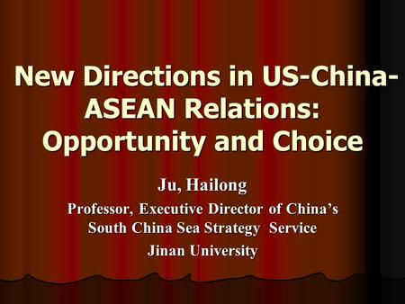 New Directions in US-China- ASEAN Relations: Opportunity and Choice New Directions in US-China- ASEAN Relations: Opportunity and Choice Ju, Hailong Professor,