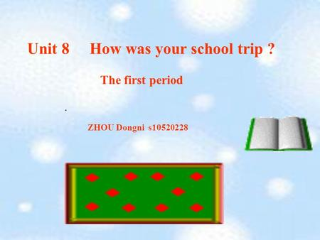 Unit 8 How was your school trip ?. ZHOU Dongni s10520228 The first period.