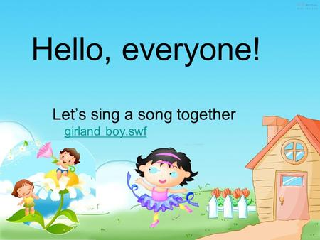 Hello, everyone! Let's sing a song together girland boy.swf girland boy.swf.
