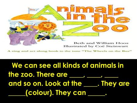 What animal can you see in the zoo? How are they? What colour are they? What can they do? We can see all kinds of animals in the zoo. There are ____,