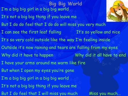 Big Big World I ' m a big big girl in a big big world It ' s not a big big thing if you leave me But I do do feel that I do do will miss you very much.
