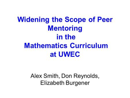 Widening the Scope of Peer Mentoring in the Mathematics Curriculum at UWEC Alex Smith, Don Reynolds, Elizabeth Burgener.