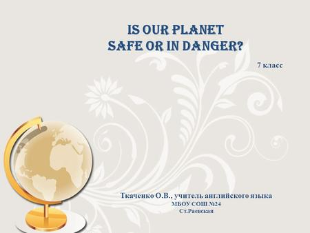 Is our planet safe or in danger? 7 класс Ткаченко О.В., учитель английского языка МБОУ СОШ №24 Ст.Раевская.