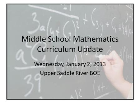 Middle School Mathematics Curriculum Update Wednesday, January 2, 2013 Upper Saddle River BOE.