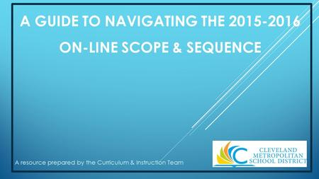 A GUIDE TO NAVIGATING THE 2015-2016 ON-LINE SCOPE & SEQUENCE A resource prepared by the Curriculum & Instruction Team.