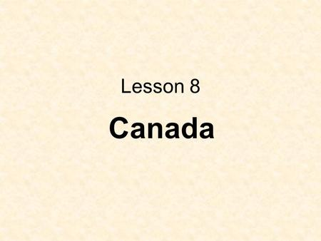 Lesson 8 Canada. This country is Canada. Who does live in Canada? Do you know about Canada? What do you know about Canada? I know they speak English.
