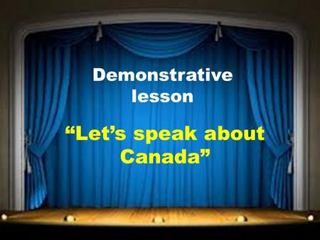 "Demonstrative lesson ""Let's speak about Canada"". The aims of the lesson: 1.To widen up pupil`s knowledge about Canada, to give more and more information."