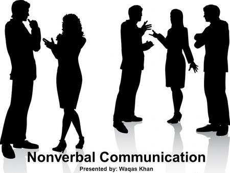 Nonverbal Communication Presented by: Waqas Khan