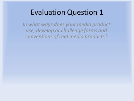 Evaluation Question 1 In what ways does your media product use, develop or challenge forms and conventions of real media products?