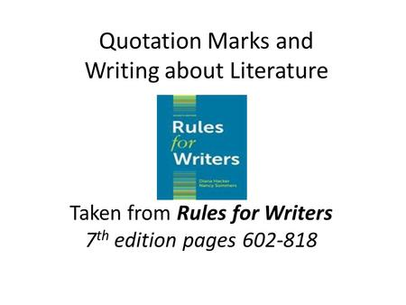 Quotation Marks and Writing about Literature Taken from Rules for Writers 7 th edition pages 602-818.