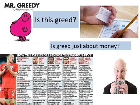Is this greed? Is greed just about money?. What do you think? You can never have too much money Everyone should have to give a percentage of their wage.