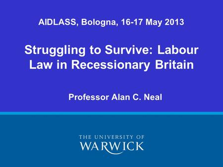 Professor Alan C. Neal Struggling to Survive: Labour Law in Recessionary Britain AIDLASS, Bologna, 16-17 May 2013.