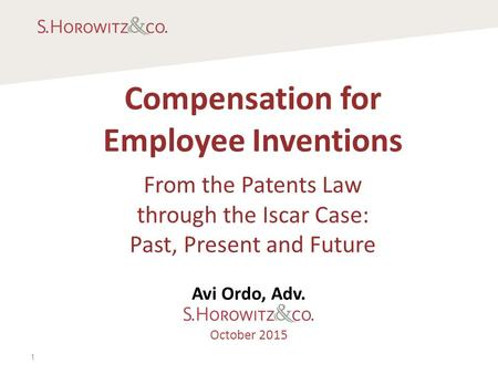 Compensation for Employee Inventions From the Patents Law through the Iscar Case: Past, Present and Future Avi Ordo, Adv. October 2015 1.
