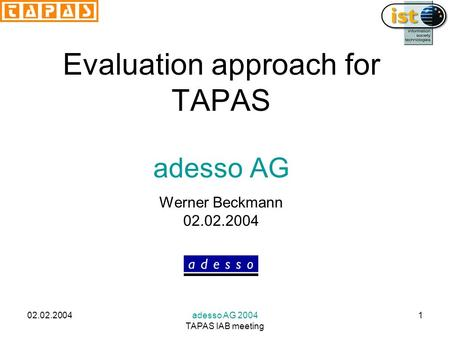 02.02.2004adesso AG 2004 TAPAS IAB meeting 1 TAPAS meeting Evaluation approach for TAPAS adesso AG Werner Beckmann 02.02.2004.