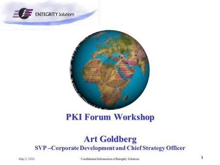 1 May 5, 2000Confidential Information of Entegrity Solutions PKI Forum Workshop Art Goldberg SVP –Corporate Development and Chief Strategy Officer.