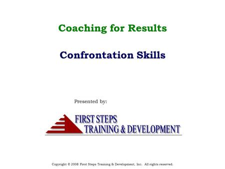 Copyright © 2008 First Steps Training & Development, Inc. All rights reserved. Coaching for Results Confrontation Skills Presented by: