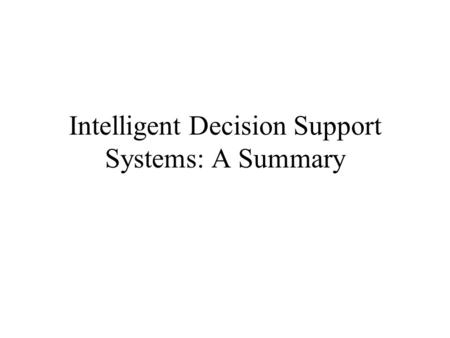 Intelligent Decision Support Systems: A Summary. Programming project Applications to IDSS:  Analysis Tasks  Help-desk systems  Classification  Diagnosis.