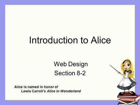 Introduction to Alice Web Design Section 8-2 Alice is named in honor of Lewis Carroll's Alice in Wonderland.