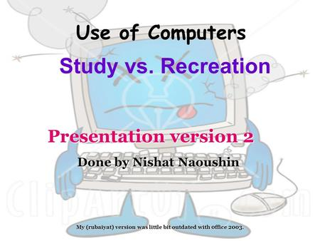 Use of Computers Study vs. Recreation Done by Nishat Naoushin Presentation version 2 My (rubaiyat) version was little bit outdated with 0ffice 2003.