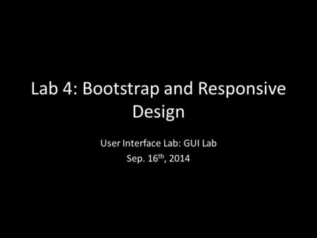 Lab 4: Bootstrap and Responsive Design User Interface Lab: GUI Lab Sep. 16 th, 2014.