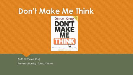 Don't Make Me Think Author: Steve Krug Presentation by: Taina Castro Author: Steve Krug Presentation by: Taina Castro.