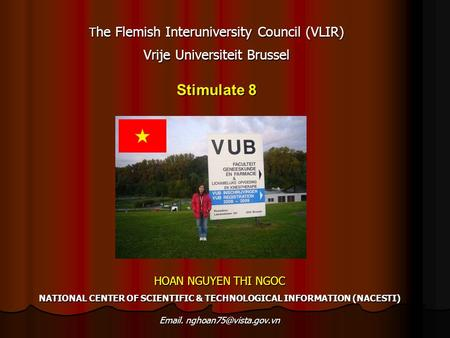 T he Flemish Interuniversity Council (VLIR) Vrije Universiteit Brussel Stimulate 8 HOAN NGUYEN THI NGOC NATIONAL CENTER OF SCIENTIFIC & TECHNOLOGICAL INFORMATION.