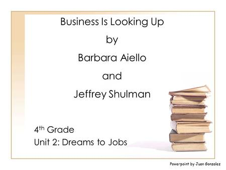 Business Is Looking Up by Barbara Aiello and Jeffrey Shulman 4 th Grade Unit 2: Dreams to Jobs Powerpoint by Juan Gonzalez.