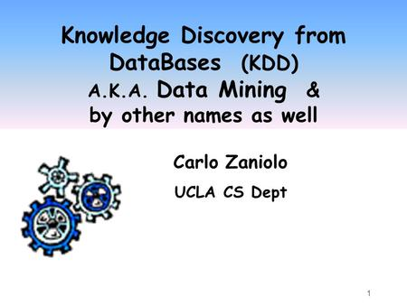 1 Knowledge Discovery from DataBases (KDD) A.K.A. Data Mining & by other names as well Carlo Zaniolo UCLA CS Dept.