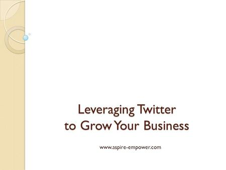 Leveraging Twitter to Grow Your Business www.aspire-empower.com.