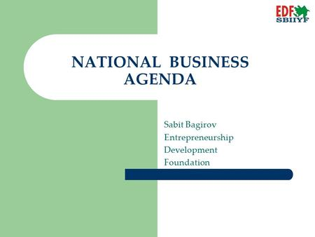 NATIONAL BUSINESS AGENDA Sabit Bagirov Entrepreneurship Development Foundation.