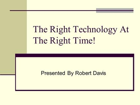 The Right Technology At The Right Time! Presented By Robert Davis.
