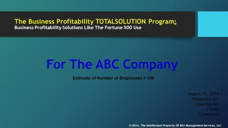 The Business Profitability TOTALSOLUTION Program Business Profitability Solutions Like The Fortune 500 Use For The ABC Company August 19, 2014 Presented.