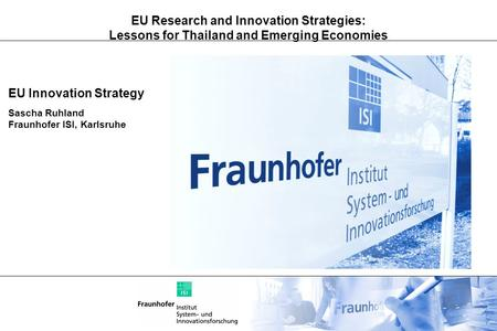 EU Research and Innovation Strategies: Lessons for Thailand and Emerging Economies EU Innovation Strategy Sascha Ruhland Fraunhofer ISI, Karlsruhe.