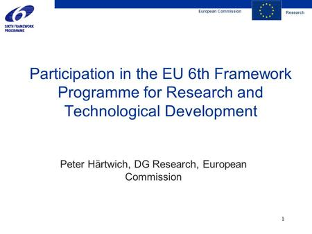 European Commission Research 1 Participation in the EU 6th Framework Programme for Research and Technological Development Peter Härtwich, DG Research,