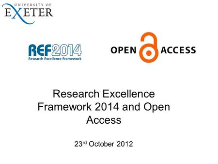 Research Excellence Framework 2014 and Open Access 23 rd October 2012.