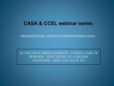 CASA & CCEL webinar series Aging and The Law: What Every Professional Needs To Know 10. YOU OWN ARRANGEMENTS – TAKING CARE OF BUSINESS – PRACTICING TO.