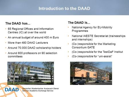 Introduction to the DAAD The DAAD has... 65 Regional Offices and Information Centres (IC) all over the world An annual budget of around 400 m Euro More.