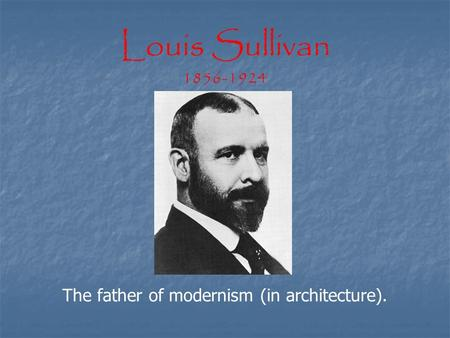 Louis Sullivan 1856-1924 The father of modernism (in architecture).