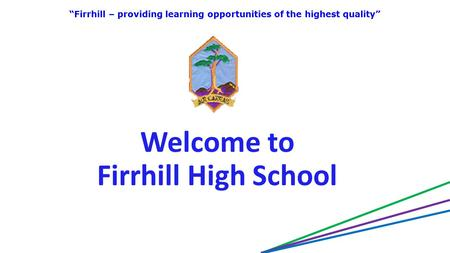 "Welcome to Firrhill High School ""Firrhill – providing learning opportunities of the highest quality"""